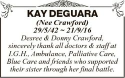 KAY DEGUARA (Nee Crawford) 29/5/42  21/9/16 Desree & Donny Crawford, sincerely thank all doctors...