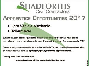 Apprentice OppOrtunities 2017 * Light Vehicle Mechanic * Boilermaker Sunshine Coast based. Applicants must have completed Year 12, have sound computer and communication skills, own transport & licence. Commence early 2017. Please email your covering letter and CV to Kerrie Turton, Human Resources Advisor on jobs@shadcivil.com.au, specifying your preferred apprenticeship ...