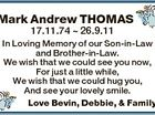 Mark Andrew THOMAS 17.11.74  26.9.11 In Loving Memory of our Son-in-Law and Brother-in-Law. We wish that we could see you now, For just a little while, We wish that we could hug you, And see your lovely smile. Love Bevin, Debbie, & Family