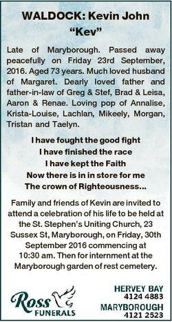 "WALDOCK: Kevin John ""Kev"" Late of Maryborough. Passed away peacefully on Friday 23rd Septe..."