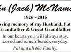 John (Jack) McNamara 1926 - 2015 In loving memory of my Husband, Father, Grandfather & Great Grandfather. In our hearts you will always stay, Loved and remembered everyday. Pat and all the Family.