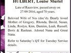 HULBERT, Louise Muriel Late of Raceview, passed away on 27/09/2016, aged 78 years. Beloved Wife of Nes (dec'd). Dearly loved Mother of Gregory, Rhonda, David, Susan, Linda, Roslyn, Kim, Damien, Leah, Russell, Doris & Raelean. Adored Nana and Great Nana. Refer to Saturday's QT for Tuesday Service ...