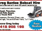 Greg Santos Bobcat Hire Domestic and commercial Bobcat, Trencher, Post Hole Auger, Tip Truck Hire Driveways, General Clean ups, Footings, House & Shed Pads, Turf Preps Phone Greg today 0418 908 198 ABN 78974827529 Free Quotes 6017704aa Locally owned with over 20 years' experience