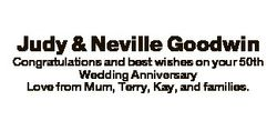 Judy & Neville Goodwin Congratulations and best wishes on your 50th Wedding Anniversary Love fro...