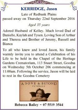 KERRIDGE, Jason Late of Redbank Plains passed away on Thursday 22nd September 2016 Aged 35 years Ado...