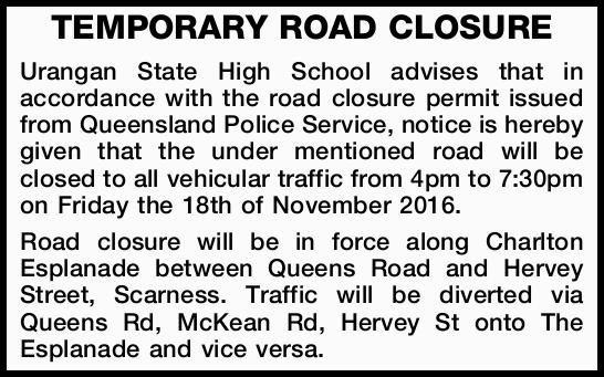 TEMPORARY ROAD CLOSURE   Urangan State High School advises that in accordance with the road c...