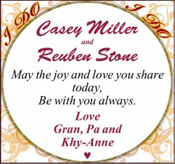 Casey Miller and Reuben Stone May the joy and love you share today, Be with you always. Love Gran...