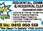 "Established 1984 * External & Internal House Cleaning * Rental Property Cleaning * Carpet Steam Cleaning * Concrete Pressure Cleaning * Light Commercial FRANCHIS % Call Us: 0413 050 553 ES AVAILABLE ""We Clean To Satisfy"" FREE QUOTES 6017291aaHC RESIDENTIAL, COMMERCIAL & INDUSTRIAL CLEANING"