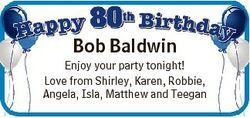 Bob Baldwin Enjoy your party tonight! Love from Shirley, Karen, Robbie, Angela, Isla, Matthew and Te...
