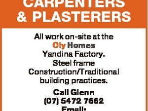 CARPENTERS & PLASTERERS All work on-site at the Oly Homes Yandina Factory. Steel frame Construction/Traditional building practices. Call Glenn (07) 5472 7662 Email: glenn@olyhomes.com.au