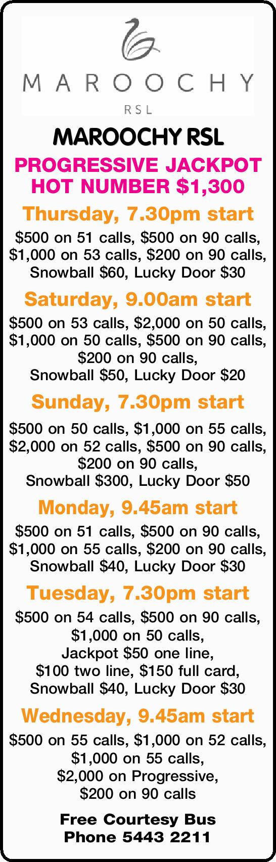 MAROOCHY RSL PROGRESSIVE JACKPOT HOT NUMBER $1,300 Thursday, 7.30pm start $500 on 51 calls, $500...