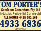 TOM PORTER'S Capricorn Concretors Pty Ltd 4933 6836 QBCC 80507 4130910ac Industrial, Residential Commercial ALL HOURS 0418 792 169