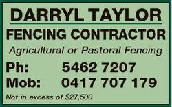 DARRYL TAYLOR FENCING CONTRACTOR Agricultural or Pastoral Fencing Ph: Mob: 5462 7207 0417 707 179 No...