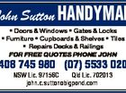 John Sutton HANDYMAN * Doors & Windows * Gates & Locks * Furniture * Cupboards & Shelves * Tiles * Repairs Decks & Railings FOR FREE QUOTES PHONE JOHN 0408 745 980 (07) 5533 0206 NSW Lic. 97156C Qld Lic. 702013 john.c.sutton bigpond.com