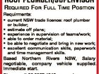 ROOF PLUMBER/SUPERVISOR REQUIRED FOR FULL TIME POSITION Requirments: * current NSW trade licence: roof plumber or builder; * estimate off plans; * experience in supervision of teams/work; * able to order material; * be able to negotiate and bring in new work; * excellent communication skills, paperwork and time management skills. Based Northern Rivers ...