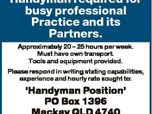 Handyman required for busy professional Practice and its Partners. Approximately 20 - 25 hours per week. Must have own transport. Tools and equipment provided. Please respond in writing stating capabilities, experience and hourly rate sought to: `Handyman Position' PO Box 1396 Mackay QLD 4740 MACKAY