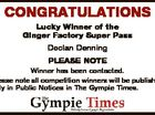 CONGRATULATIONS Lucky Winner of the Ginger Factory Super Pass Declan Denning PLEASE NOTE Winner has been contacted. Please note all competition winners will be published only in Public Notices in The Gympie Times.