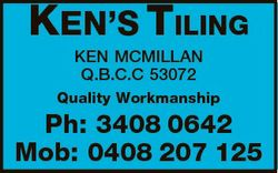 KEN'S TILING KEN MCMILLAN Q.B.C.C 53072 Quality Workmanship Ph: 3408 0642 Mob: 0408 207 125