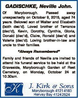 GADISCHKE, Neville John. Of Maryborough. Passed away unexpectedly on October 9, 2016, aged 74 years....