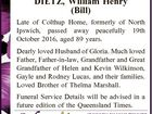 DIETZ, William Henry (Bill) Late of Colthup Home, formerly of North Ipswich, passed away peacefully 19th October 2016, aged 89 years. Dearly loved Husband of Gloria. Much loved Father, Father-in-law, Grandfather and Great Grandfather of Helen and Kevin Wilkinson, Gayle and Rodney Lucas, and their families. Loved Brother of Thelma ...