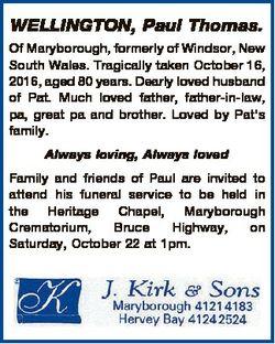 WELLINGTON, Paul Thomas. Of Maryborough, formerly of Windsor, New South Wales. Tragically taken Octo...