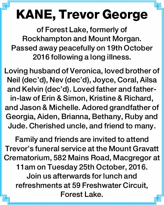 KANE, Trevor George of Forest Lake, formerly of Rockhampton and Mount Morgan. Passed away peacefu...