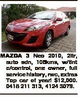 MAZDA 3 Neo 2010, 2ltr, auto sdn, 105kms, w/tint c/control, one owner, full service history, rwc, extras Top car of year! $12,000. 0418 211 313, 4124 3079.