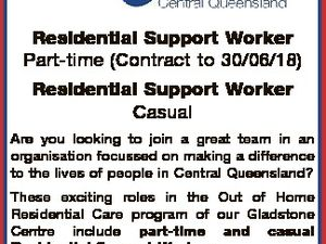 Residential Support Worker Part-time (Contract to 30/06/18) Residential Support Worker Casual Are you looking to join a great team in an organisation focussed on making a difference to the lives of people in Central Queensland? These exciting roles in the Out of Home Residential Care program of our ...