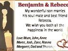 Benjamin & Rebecca My wonderful son marries his soul mate and best friend Rebecca. We wish you both all thhe happiness in the worlld. 6461572aa Love Mum, John, Anne Maree, Josh, Zane, Nanna Margaret, Dad and Sh Sharon.