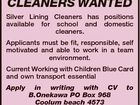 CLEANERS WANTED Silver Lining Cleaners has positions available for school and domestic cleaners. Applicants must be fit, responsible, self motivated and able to work in a team environment. Current Working with Children Blue Card and own transport essential Apply in writing with CV to B.Onekawa PO Box 968 Coolum ...
