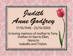 Judith Anne Godfrey 17/10/1942 - 23/10/2005 In loving memory of mother to Tony, mother-in-law to Ell...