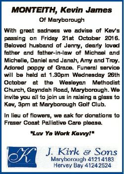 MONTEITH, Kevin James Of Maryborough With great sadness we advise of Kev's passing on Friday 21s...