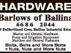 HARDWARE Barlows of Ballina 66 8 6 2044 19 DeHavilland Cres, Ballina Industrial Estate Estate Marine and General Hardware Pump and Irrigation Equipment Stainless and General Fasteners Bolts, Bolts and More Bolts * Nuts, Nuts and More Nuts