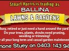 s t uar t H ar r i s i s t r ading as Ballina L aw n s & G a r d e n s 6422079aa Busy, retired or just need a hand around the yard? Do your trees, plants, shrubs need pruning, weeding or trimming? For all ...