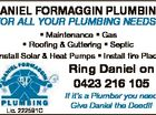Daniel Formaggin Plumbing For all your plumbing needs!! ring Daniel on 0423 216 105 Lic. 222581C If it's a Plumber you need Give Daniel the Deed!! 6453475aa * Maintenance * Gas * Roofing & Guttering * Septic * Install Solar & Heat Pumps * Install fire Places