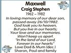 """Maxwell Craig Stephen 1962  1982 In loving memory of our dear son, passed away 26/10/1982. God took you to heaven, But you live in our hearts; Your love and our memories. Won't keep us apart. """"In the land of our Lord, Forever in our hearts"""" Love Dad ..."""