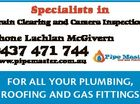 Specialists in Drain Clearing and Camera Inspections Phone Lachlan McGivern 0437 471 744 FOR ALL YOUR PLUMBING, ROOFING AND GAS FITTINGS 6365659ab www.pipemaster.com.au