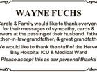 WAYNE FUCHS Carole & Family would like to thank everyone for their messages of sympathy, cards & flowers at the passing of their husband, father, father-in-law grandfather, & great grandfather We would like to thank the staff of the Hervey Bay Hospital ICU & Medical Ward Please accept this as our personal thanks