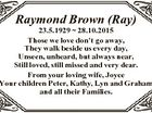 Raymond Brown (Ray) 23.5.1929  28.10.2015 Those we love don't go away, They walk beside us every day, Unseen, unheard, but always near, Still loved, still missed and very dear. From your loving wife, Joyce Your children Peter, Kathy, Lyn and Graham and all their Families.