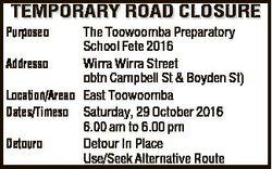 TEMPORARY ROAD CLOSURE Purpose Address Location/Area Dates/Times Detour The Toowoomba Preparatory Sc...