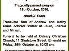 In loving memory of Anthony Mitchell Clout Tragically passed away on 19th October, 2016. Aged 21 Years Treasured Son of Andrew and Kathy Clout. Adored Brother of Laura, Joshua and Miriam. Funeral to be held at Calvary Christian Church, 11 Gladstone Street, Emerald on Friday, 28th October at 10:00 ...