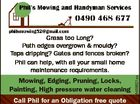 Mowing, Edging, Pruning, Locks, Painting, High pressure water cleaning Call Phil for an Obligation free quote 6459821aa Grass too Long? Path edges overgrown & mouldy? Taps dripping? Gates and fences broken? Phil can help, with all your small home maintenance requirements.