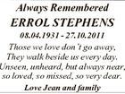 Always Remembered ERROL STEPHENS 08.04.1931 - 27.10.2011 Those we love don't go away, They walk beside us every day. Unseen, unheard, but always near, so loved, so missed, so very dear. Love Jean and family