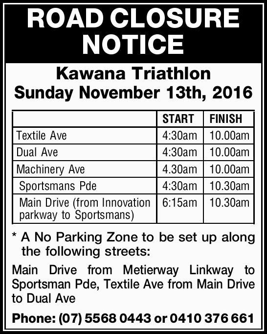ROAD CLOSURE NOTICE Kawana Triathlon Sunday November 13th, 2016 START FINISH Textile Ave 4:30am 1...