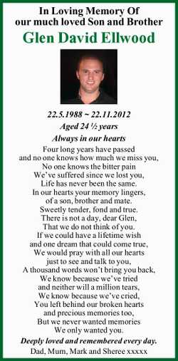 In Loving Memory Of our much loved Son and Brother Glen David Ellwood 22.5.1988 ~ 22.11.2012 Aged...
