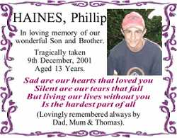 HAINES, Phillip In loving memory of our wonderful Son and Brother. Tragically taken 9th December,...