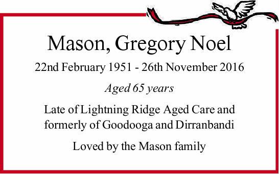 Mason, Gregory Noel 22nd February 1951 - 26th November 2016 Aged 65 years Late of Lightning Ridge...