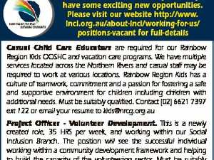 Northern Rivers Community Gateway have some exciting new opportunities. Please visit our website http://www. lnci.org.au/about-lnci/working-for-us/ positions-vacant for full-details Casual Child Care Educators are required for our Rainbow Region Kids OOSHC and vacation care programs. We have multiple services located across the Northern Rivers and casual ...