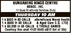 BUNDABERG BINGO CENTRE ASSOC. INC. 17 Quay St Bundy Services Club) THURSDAY 10 AM 1 x $500 in 90...