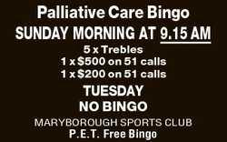 Palliative Care Bingo SUNDAY MORNING AT 9.15 AM 5 x Trebles 1 x $500 on 51 calls 1 x $200 on 51 c...